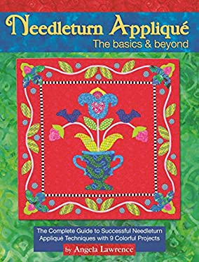 Needleturn Applique the Basics & Beyond: The Complete Guide to Successful Needleturn Applique Techniques with 10 Colorful Projects 9781935726173