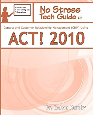 No Stress Tech Guide to Contact & Customer Relationship Management (Crm) Using ACT! 2010 9781935208099