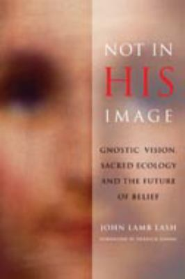Not in His Image: Gnostic Vision, Sacred Ecology, and the Future of Belief 9781933392400