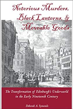 Notorious Murders, Black Lanters, and Moveable Goods: Transformation of Edinburgh's Underworld in the Early Nineteenth Century 9781931968270