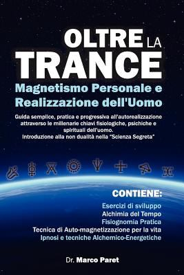 Oltre La Trance: Magnetismo Personale E Realizzazione Dell'uomo. Guida Semplice, Pratica E Progressiva All'autorealizzazione Attraverso
