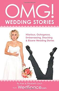Omg! Wedding Stories: Hilarious, Embarrassing, Shocking & Outrageous Wedding Stories 9781934386972