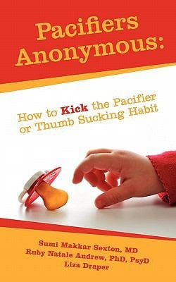 Pacifiers Anonymous: How to Kick the Pacifier or Thumb Sucking Habit 9781936400157