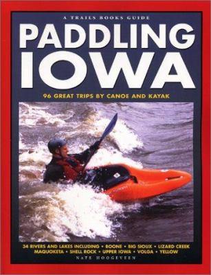 Paddling Iowa: 96 Great Trips by Canoe and Kayak 9781931599337