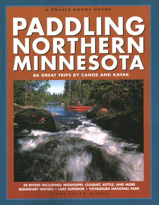 Paddling Northern Minnesota: 86 Great Trips by Canoe and Kayak 9781931599511