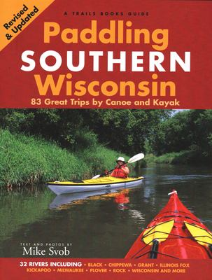 Paddling Southern Wisconsin: 83 Great Trips by Canoe and Kayak 9781931599771