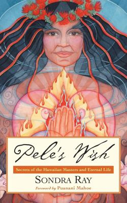 Pele's Wish: Secrets of the Hawaiian Masters and Eternal Life 9781930722446