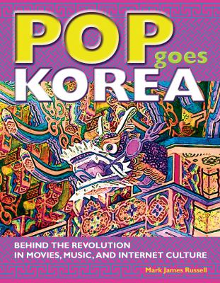 Pop Goes Korea: Behind the Revolution in Movies, Music, and Internet Culture 9781933330686