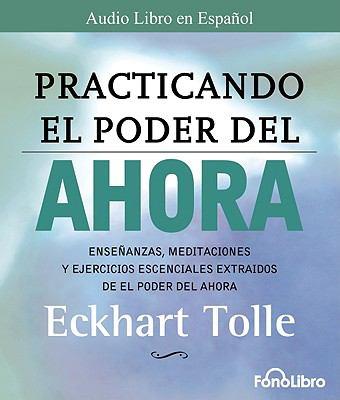 Practicando el Poder del Ahora: Ensenanzas, Meditaciones y Ejercicios Escenciales Extraidos de el Poder del Ahora 9781933499888