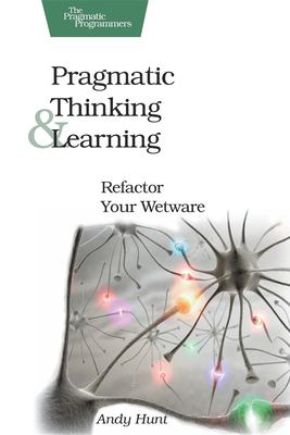 Pragmatic Thinking and Learning: Refactor Your Wetware 9781934356050