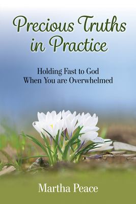 Precious Truths in Practice: Holding Fast to God When You Are Overwhelmed
