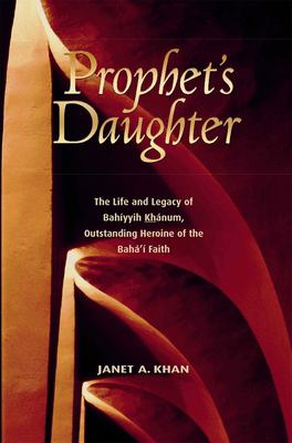 Prophet's Daughter: The Life and Legacy of Bahiyyih Khanum, Outstanding Heroine of the Baha'i Faith 9781931847148
