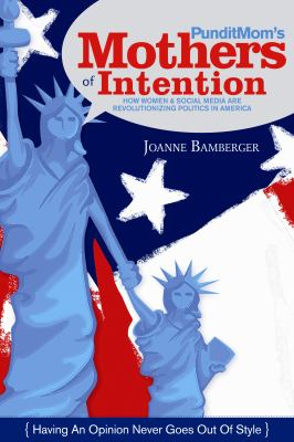 Punditmom's Mothers of Intention: How Women & Social Media Are Revolutionizing Politics in America 9781933979946
