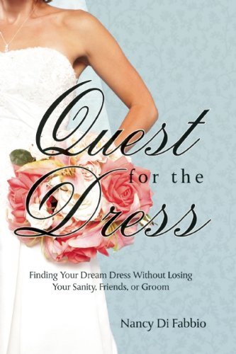 Quest for the Dress: Finding Your Dream Gown Without Losing Your Sanity, Friends, or Groom 9781935557586