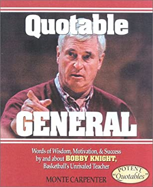 Quotable General: Words of Wisdom, Motivation, and Success by and about Bobby Knight, Basketball's Unrivaled Teacher 9781931249027