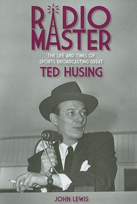 Radio Master: The Life and Times of Sports Broadcasting Great Ted Husing 9781936183241