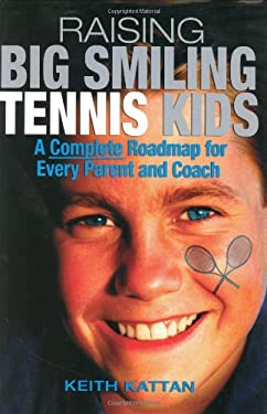Raising Big Smiling Tennis Kids: A Complete Roadmap for Every Parent and Coach 9781932421101