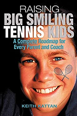 Raising Big Smiling Tennis Kids: A Complete Roadmap for Every Parent and Coach 9781932421118