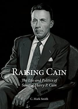 Raising Cain: The Life and Politics of Senator Harry P. Cain 9781935359654