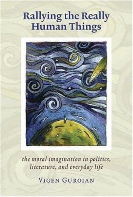 Rallying the Really Human Things: Moral Imagination in Politics Literature and Everyday Life 9781932236491