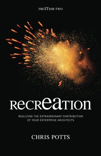 Recreation: Realizing the Extraordinary Contribution of Your Enterprise Architects 9781935504085