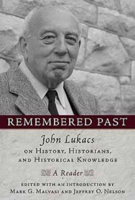 Remembered Past: John Lukacs on History, Historians, and Historical Knowledge: A Reader 9781932236279