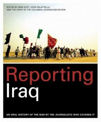 Reporting Iraq: An Oral History of the War by the Journalists Who Covered It 9781933633381
