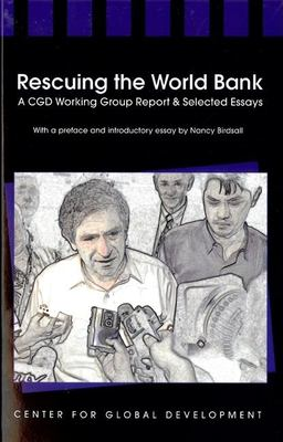 Rescuing the World Bank: A CGD Working Group Report and Selected Essays 9781933286112