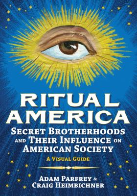 Ritual America: Secret Brotherhoods and Their Influence on American Society: A Visual Guide 9781936239146