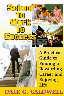School to Work to Success: A Practical Guide to Finding a Rewarding Career and Enjoying Life 9781930580763