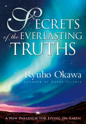 Secrets of the Everlasting Truths: A New Paradigm for Living on Earth 9781937673109