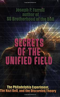 Secrets of the Unified Field: The Philadelphia Experiment, the Nazi Bell, and the Discarded Theory 9781931882842