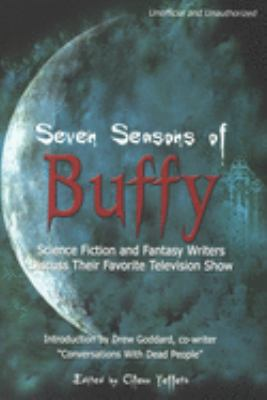 Seven Seasons of Buffy: Science Fiction and Fantasy Authors Discuss Their Favorite Television Show 9781932100082