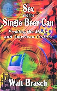 Sex and the Single Beer Can: Probing the Media and American Culture 9781932211054
