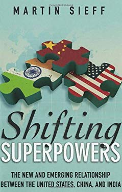 Shifting Superpowers: The New and Emerging Relationships Between the United States, China and India 9781935308218