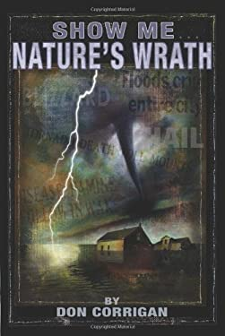 Show Me . . . Nature's Wrath: Tornadoes, Floods, Ice Storms, and Other Natural Disasters 9781933370811