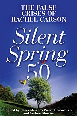 Silent Spring at 50: The False Crises of Rachel Carson 9781937184995