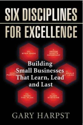 Six Disciplines for Excellence: Building Small Businesses That Learn, Lead and Last 9781933538815