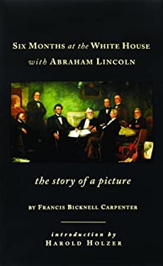 Six Months at the White House with Abraham Lincoln: The Story of a Picture 9781931917032