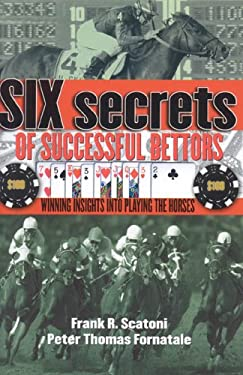 Six Secrets of Successful Bettors: Winning Insights Into Playing the Horses 9781932910964
