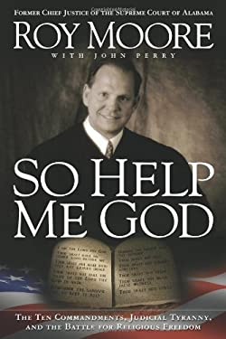 So Help Me God: The Ten Commandments, Judicial Tyranny, and the Battle for Religious Freedom 9781935071228