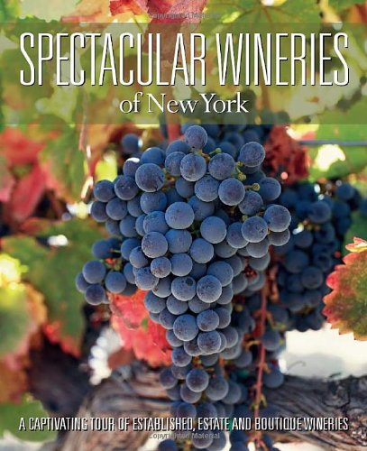 Spectacular Wineries of New York: A Captivating Tour of Established, Estate and Boutique Wineries