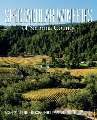 Spectacular Wineries of Sonoma County: A Captivating Tour of Established, Estate and Boutique Wineries 9781933415666