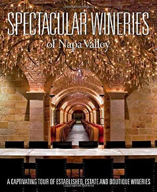 Spectacular Wineries of the Napa Valley: A Captivating Tour of Established, Estate and Boutique Wineries 9781933415406