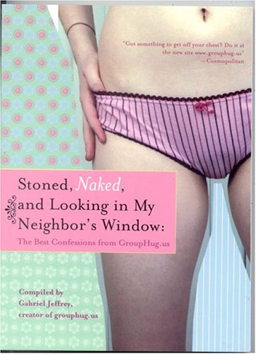 Stoned, Naked, and Looking in My Neighbor's Window: The Best Confessions from Grouphug.Us 9781932112368