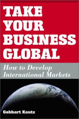 Take Your Business Global: How to Develop International Markets 9781932156522