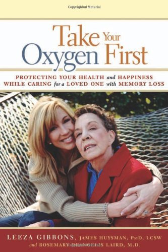Take Your Oxygen First: Protecting Your Health and Happiness While Caring for a Loved One with Memory Loss