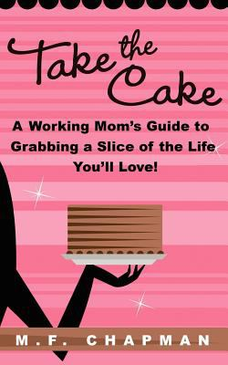 Take the Cake: A Working Mom's Guide to Grabbing a Slice of the Life You'll Love 9781936214259
