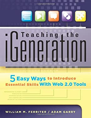 Teaching the iGeneration: 5 Easy Ways to Introduce Essential Skills with Web 2.0 Tools 9781935249931