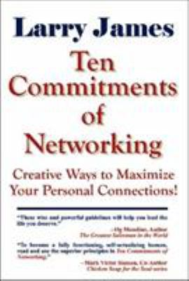 Ten Commitments of Networking: Creative Ways to Maximize Your Personal Connections 9781931741705